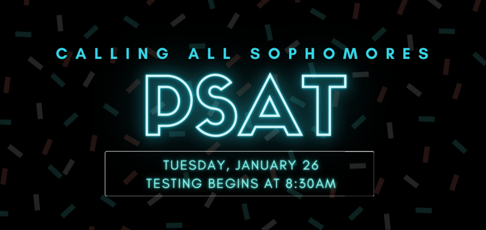 PSAT will be held on Tuesday January 26. Testing begins at 8:30 am