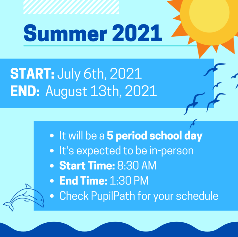 Summer School 2021; 5 period school day, in person, start time: 8:30AM, end time: 1:30 PM. Check PupilPath for your Schedule.