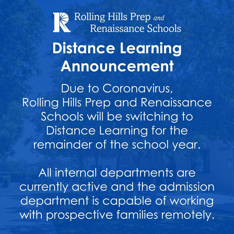 Distance Learning  Announcement  Due to Coronavirus,  Rolling Hills Prep and Renaissance Schools will be switching to Distance Learning for the remainder of the school year.  All internal departments are currently active and the admission department is capable of working with prospective families remotely.