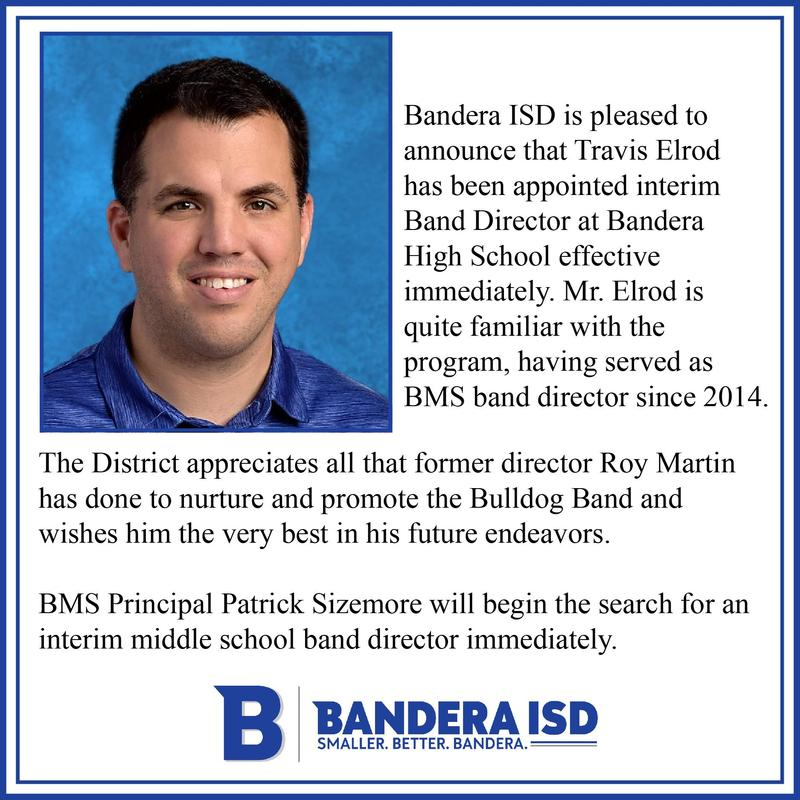 Bandera ISD is pleased to announce that Travis Elrod has been appointed interim Band Director at Bandera High School effective immediately. Mr. Elrod is quite familiar with the program, having served as BMS band director since 2014.   The District appreciates all that former director Roy Martin has done to nurture and promote the Bulldog Band and wishes him the very best in his future endeavors.   BMS Principal Patrick Sizemore will begin the search for an interim middle school band director immediately.