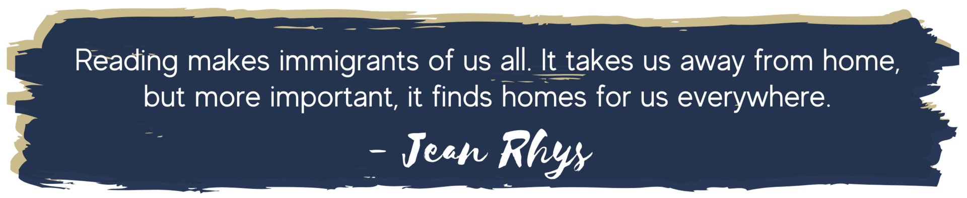 Reading makes immigrants of us all. It takes us away from home, but more important, it finds homes for us everywhere. Jean Rhys