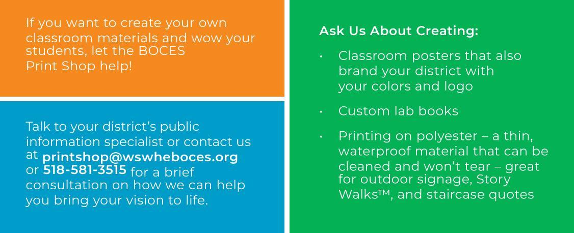 If you want to create your own classroom materials and wow your students, let the BOCES Print Shop help!Talk to your district's public information specialist or contact us at printshop@wswheboces.org or 518-581-3515 for a brief consultation on how we can help you bring your vision to life. Ask Us About Creating: • Classroom posters that also brand your district with your colors and logo • Custom lab books • Printing on polyester – a thin, waterproof material that can be cleaned and won't tear – great for outdoor signage, Story Walks™, and staircase quotes
