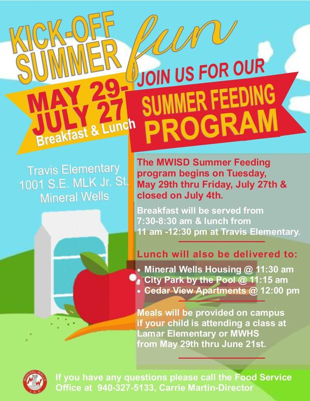 The MWISD Summer Feeding program begins on Tuesday, May 29th thru Friday, July 27th and will be closed July 4th. Breakfast will be served from 7:30-8:30 am and lunch from 11:00 am-12:30 pm at Travis Elementary. Lunch will also be delivered to Mineral Wells Housing 11:30 am,City Park @ the pool 11:15 am, and Cedar View Apartments @ 12:00 pm.
