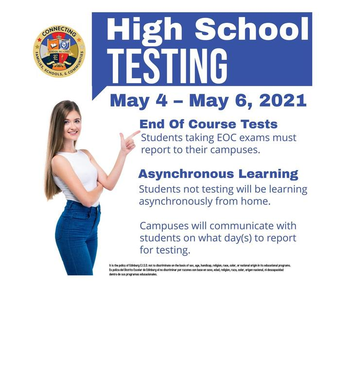 High School  Testing  May 4 – May 6, 2021  End Of Course Tests  Students taking EOC exams, must report to their campuses.  Asynchronous Learning  Students not testing will be learning asynchronously from home.  Campuses will communicate with students on what day(s) to report for testing.  It is the policy of Edinburg C.I.S.D. not to discriminate on the basis of sex, age, handicap, religion, race, color, or national origin in its educational programs. Es poliza del Distrito Escolar de Edinburg el no discriminar por razones con base en sexo, edad, religion, raza, color, origen nacional, ni descapacidad dentro de sus programas educacionales.