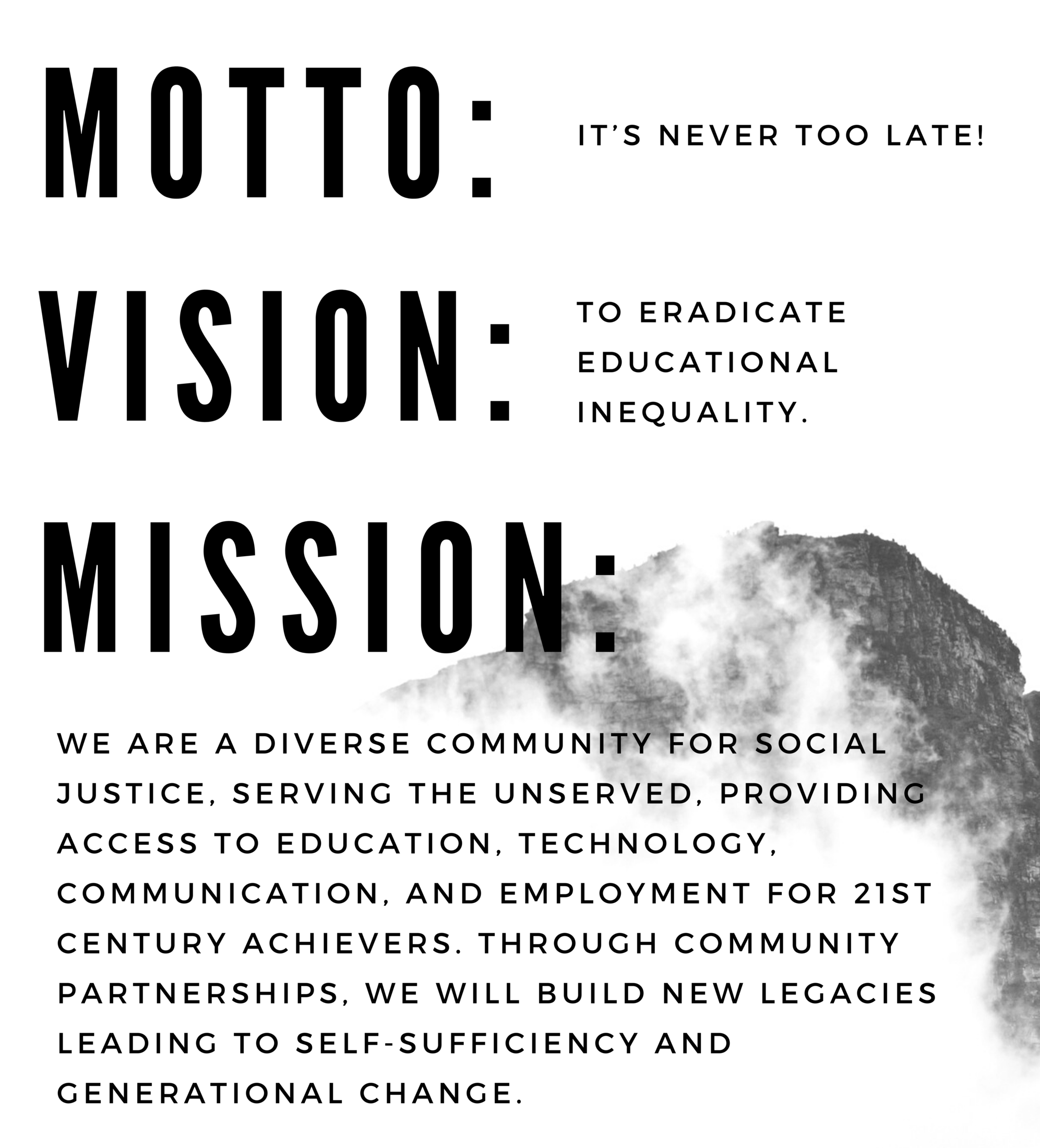 Motto: It's never too late! Vision: To eradicate educational inequality Mission: We are a diverse community for social justice, serving the unserved, providing access to education, technology, communication, and employment for 21st century achievers. Through community partnerships, we will build new legacies leading to self-sufficiency and generational change.