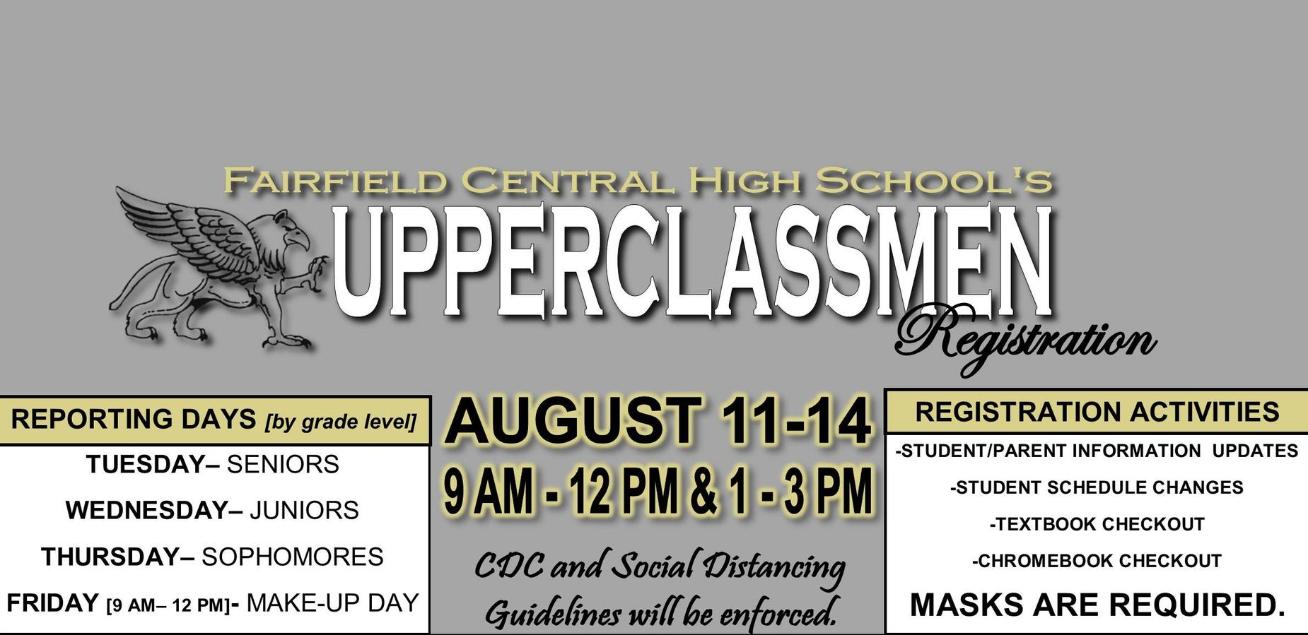 FCHS Upperclassmen Registration; AUGUST 11-14; 9 AM-12 PM & 1-3 PM; TUESDAY-SENIORS, WEDNESDAY- JUNIORS, THURSDAY-SOPHOMORES; FRIDAY-MAKE UP; -STUDENT/PARENT INFORMATION  UPDATES -STUDENT SCHEDULE CHANGES -TEXTBOOK CHECKOUT -CHROMEBOOK CHECKOUT MASKS ARE REQUIRED.