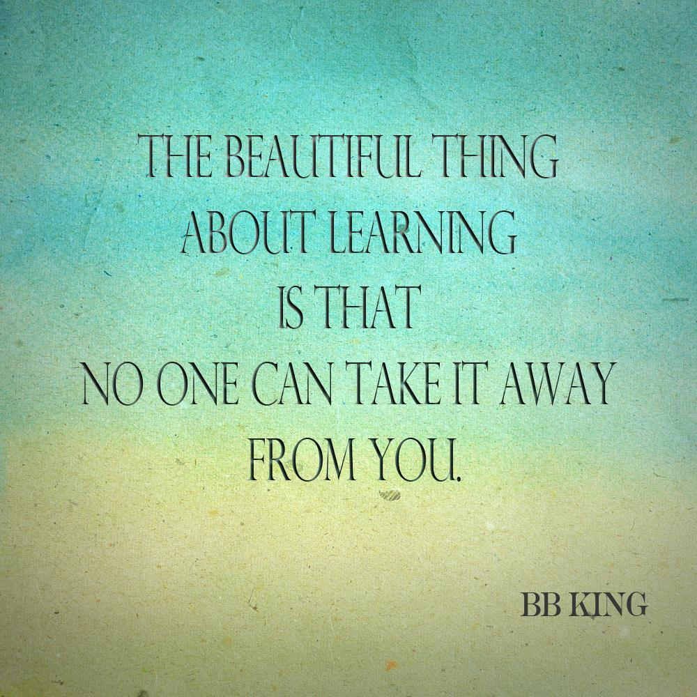 The beautiful thing about learning is that no one can take it away from you. by BB King