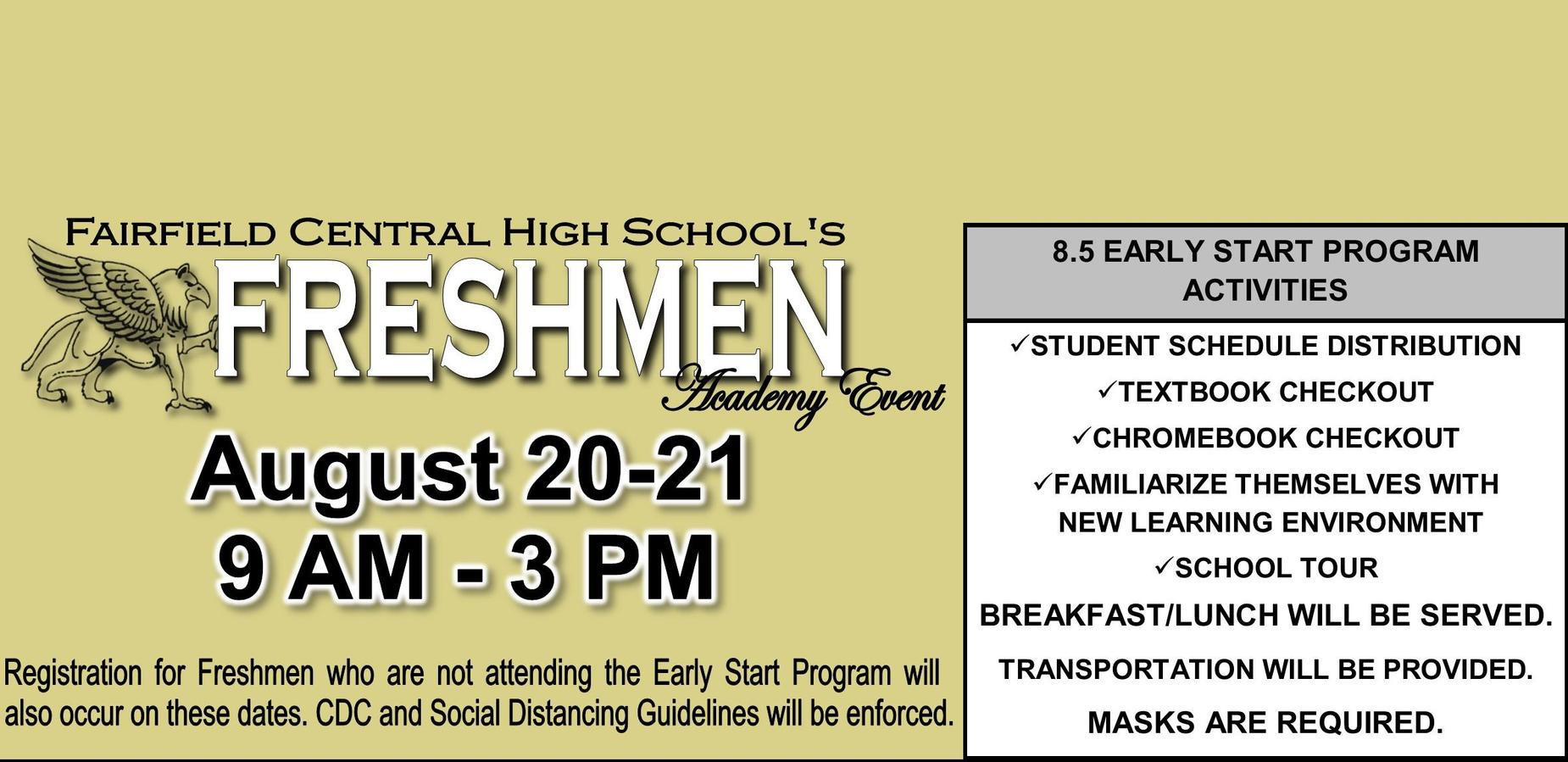 FCHS Freshmen Academy Event; August 20-21 [9 AM-3 PM]; 8.5 Early Start Program Activities; STUDENT SCHEDULE DISTRIBUTION TEXTBOOK CHECKOUT CHROMEBOOK CHECKOUT FAMILIARIZE THEMSELVES WITH       NEW LEARNING ENVIRONMENT SCHOOL TOUR BREAKFAST/LUNCH WILL BE SERVED. TRANSPORTATION WILL BE PROVIDED. MASKS ARE REQUIRED. Registration for Freshmen who are not attending the Early Start Program will  also occur on these dates. CDC and Social Distancing Guidelines will be enforced.