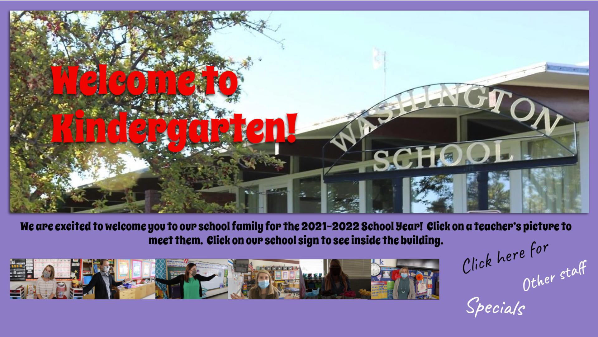 Welcome to Kindergarten Slide Deck Link: Pictures of teachers and Washington School Sign