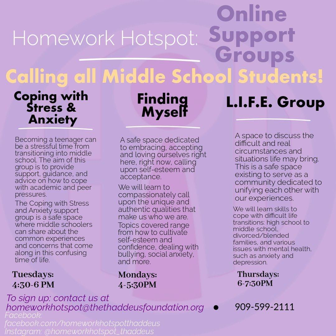 Hello students and parents!  We are excited to announce that Homework Hotspot is now offering FREE virtual support groups for middle school students! Our goal is to provide a safe space where middle schoolers can share about the common experiences and concerns that come along in this time of life. There are 3 different support groups on coping with stress and anxiety, finding oneself, and navigating life's transitions that will meet once a week through Facebook groups. By joining a support group, you will receive support, guidance, and resources to help you cope.  To learn more information or enroll, give us a call or send us an email! Also, be sure to like our Facebook page for news and updates.  Phone: (909)599-2111  Email: Homeworkhotspot@thethaddeusfoundation.org Facebook.com/homeworkhotspotthaddeus