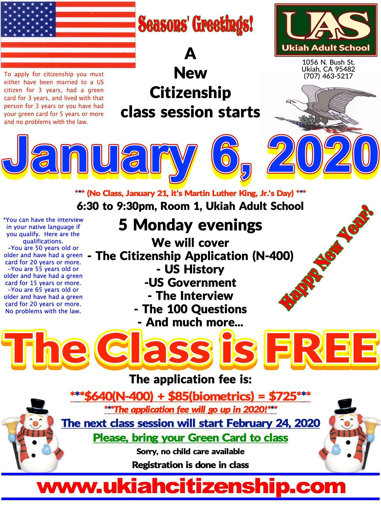 A new Citizenship class session starts January 6, 2020, 6:30pm to 9:30pm, Room 1 at Ukiah Adult School poster  The application fee will change in 2020.  The current fee is $640 for the application processing by USCIS and the biometrics processing fee is $85.  The fee may go up to $1170 for the application processing.  The biometrics stays the same.  The date of the implementation of the fee increas is unknown at this time.
