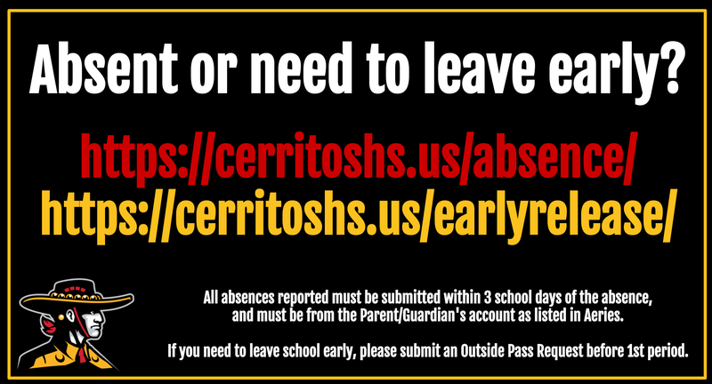 Absent or need to leave early?  https://cerritoshs.us/absence/ https://cerritoshs.us/earlyrelease/  All absences reported must be submitted within 3 school days of the absence, and must be from the Parent/Guardian's account as listed in Aeries.  If you need to leave school early, please submit an Outside Pass Request before 1st period.
