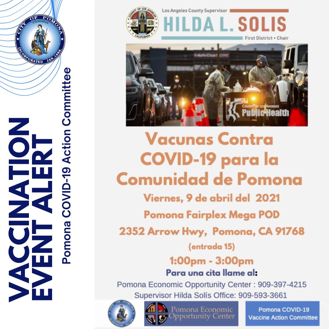 Appointments Available - Vaccinations for #Pomona Community Call by Thu, 4/8 at 12 p.m.  -(909) 397-4215 (Pomona Economic Opportunity Center) -(909) 593-3661 (Hilda Solis's Office) EVENT Details:  Fairplex Mega Pod (Gate 15) Fri, 4/9 from 1-3 p.m.  - Citas disponibles - Vacunas para la comunidad de #Pomona Llame antes del jueves, 8 de abril a las 12 p.m. - (909) 397-4215 (Centro de Oportunidades Económicas de Pomona) - (909) 593-3661 (Oficina de Supervisora Hilda Solis) Detalles del evento: Fairplex Mega Pod (puerta 15) Viernes, 4/9 de 1-3 p.m.