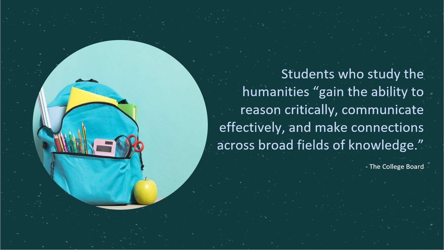 "Students who study the humanities ""gain the ability to reason critically, communicate effectively, and make connections across broad fields of knowledge."" - The College Board"