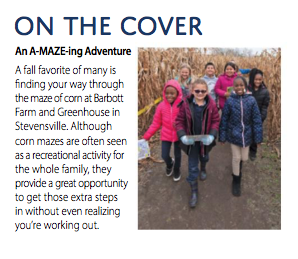 ON THE COVER An A-MAZE-ing Adventure A fall favorite of many is finding your way through the maze of corn at Barbott Farm and Greenhouse in Stevenswille. Although corn mazes are often seen as a recreational activity for the whole family, they provide a great opportunity to get those extra steps in without even realizing you're working out.