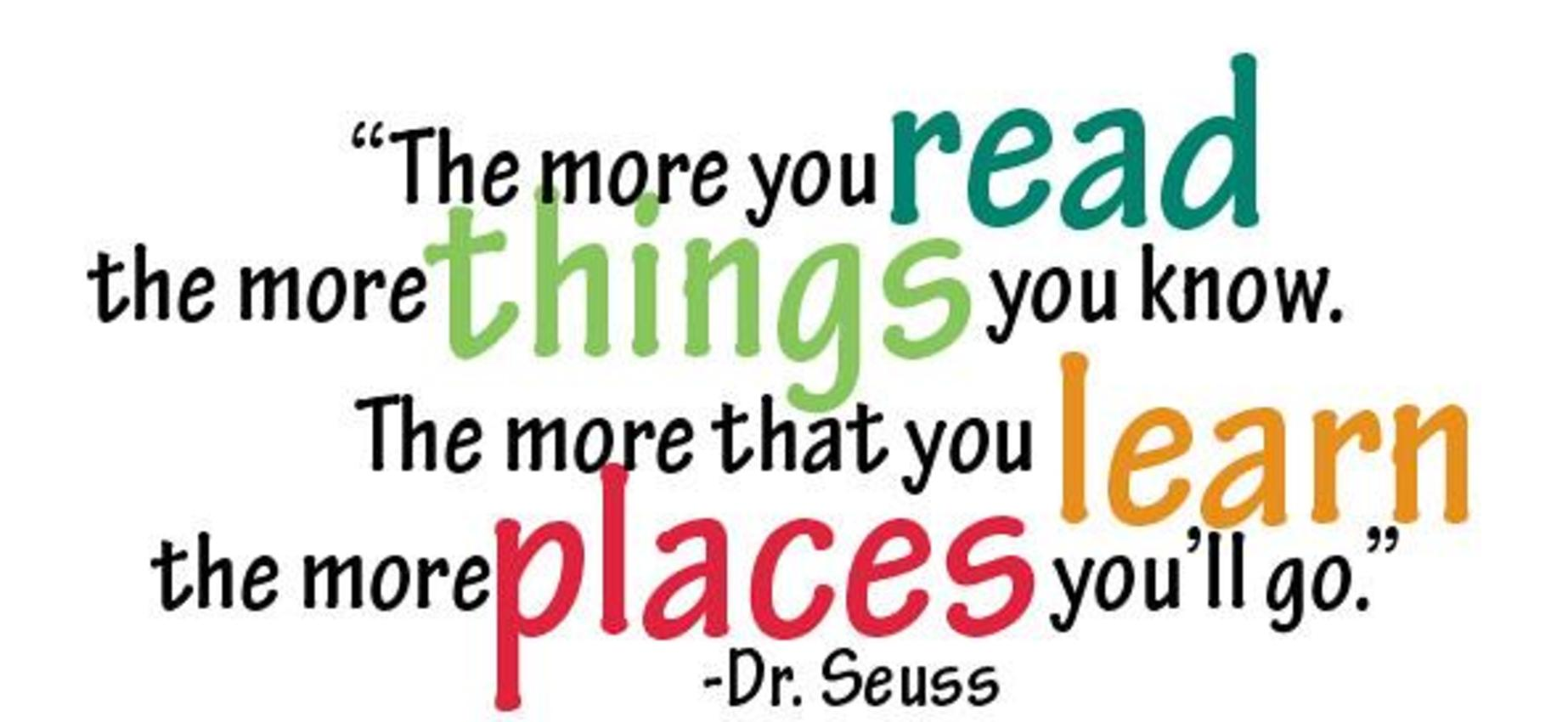 The more you read the more things you know.  The more that you learn the more places you'll go.
