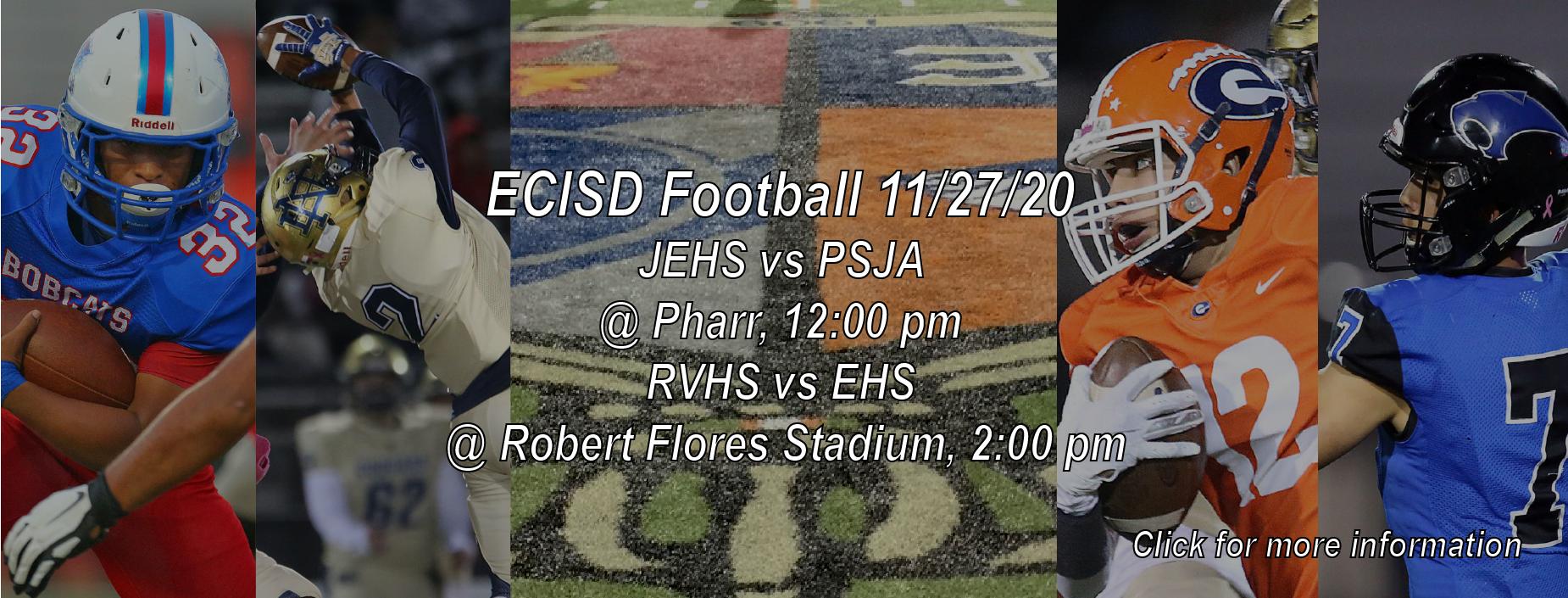 ECISD Football 11/27/20 JEHS vs PSJA @ Pharr, 12:00 pm  RVHS vs EHS @ Robert Flores Stadium, 2:00 pm  Tickets sales: Friday game day 8:00 am - 1:00 pm