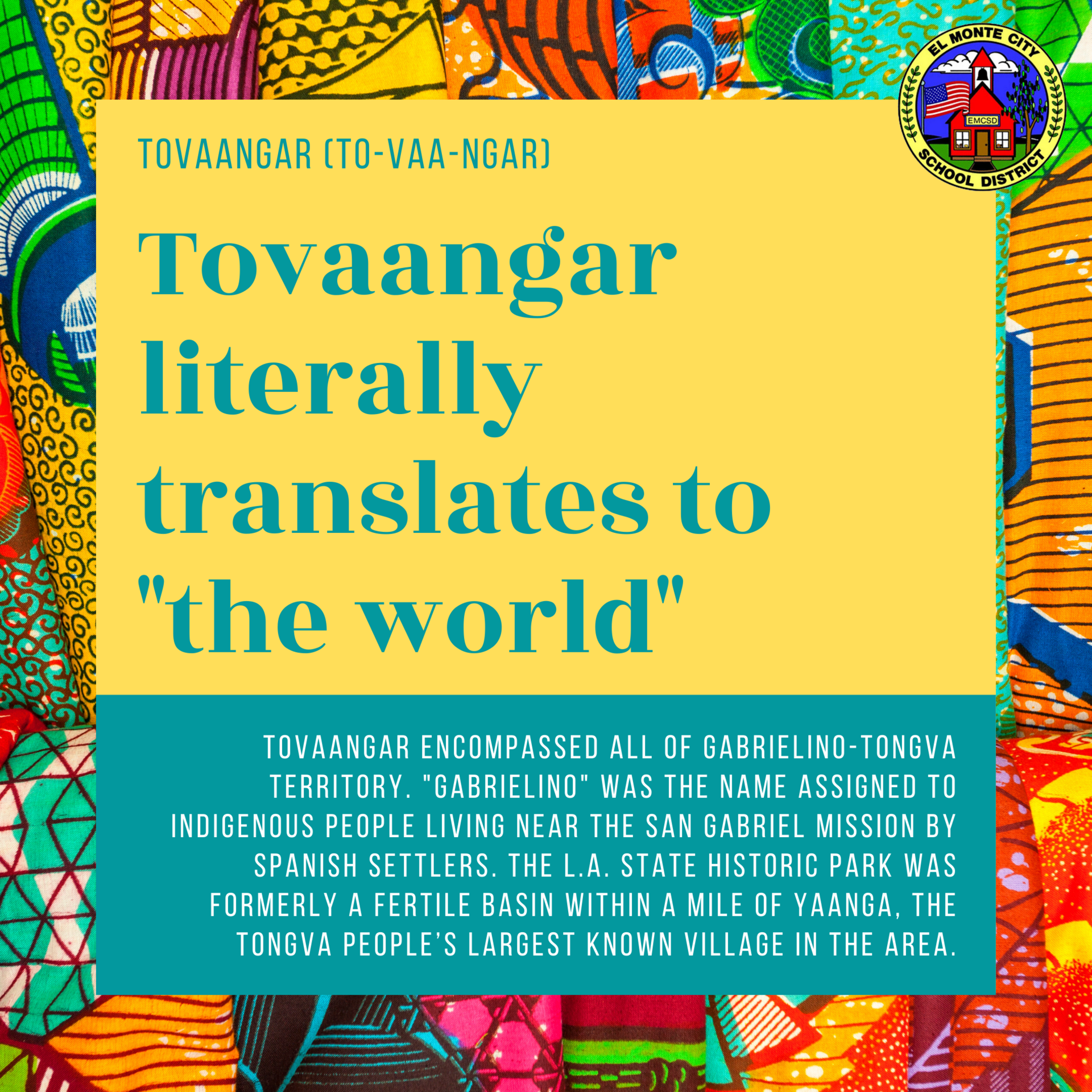 Graphic that reads: Tovaangar literally translates to 'the world'. Tovaangar encompassed all of gabrielino-tongva territory. 'Gabrielino' was the name assigned to indigenous people living near the san gabriel mission by spanish settlers. The L.A. State Historic Park was formerly a fertile basin within a mile of Yaanga, the Tongva people's largest known village in the area.