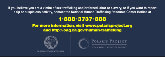 If you believe you are the victim of sex trafficking and/or forced labor or slavery, or if you want to report a tip or suspicious activity, contact the national Human Trafficking Resource Center Hotline at 1-888-3737-888. For more information visit www.polarisproject.org and http://oag.ca.gov/human-trafficking