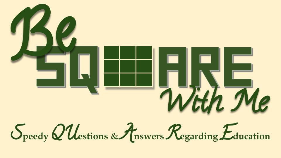 Be SQUARE With Me (Speedy Questions and Answers - Regarding Education