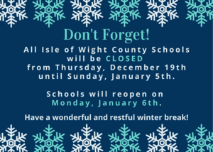 Don't Forget! All Isle of Wight County Schools will be CLOSED from Thursday, December 19th until Sunday, January 5th.  Schools will reopen on Monday, January 6th.  Have a wonderful and restful winter break!