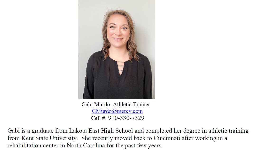 Gabi Murdo, Athletic Trainer GMurdo@mercy.com Cell #: 910-330-7329 Gabi is a graduate from Lakota East High School and completed her degree in athletic training from Kent State University. She recently moved back to Cincinnati after working in a rehabilitation center in North Carolina for the past few years.