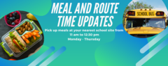 Meal and Route Time Updates. Pick up meals at your nearest school site from 11 am to 12:30 pm, Monday through Thursday