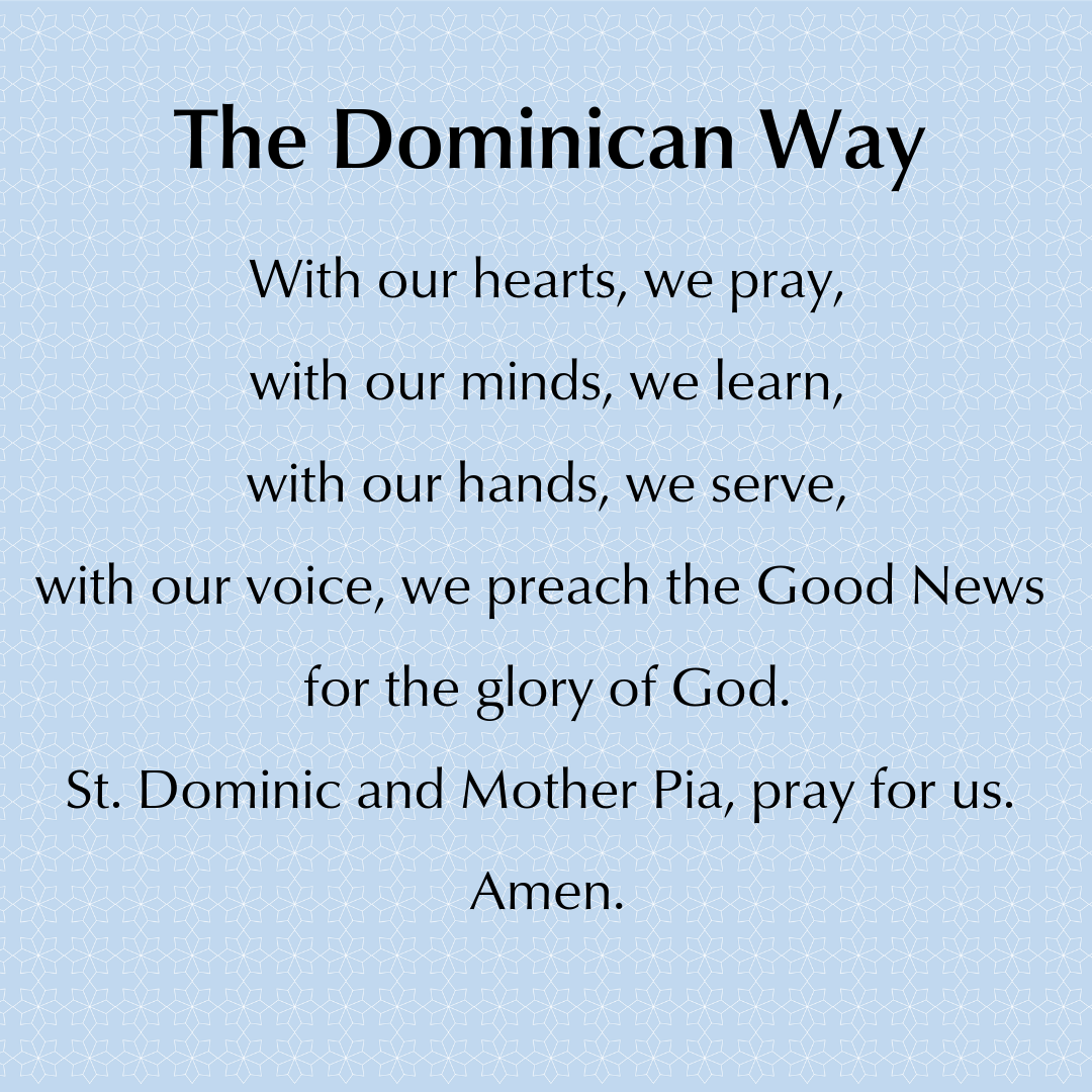 The Dominican Way. With our hearts, we pray,  with our minds, we learn,  with our hands, we serve,  with our voice, we preach the Good News for the glory of God.  St. Dominic and Mother Pia, pray for us.   Amen.