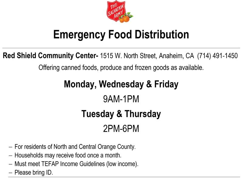 Emergency Food Distribution.  Red Shield Community Center - 1515 W. North Street, Anaheim, CA (714) 491-1450.  Offering canned foods, produce and frozen goods as available.  Monday, Wednesday & Friday  9AM-1PM.  Tuesday & Thursday  2PM-6PM.  − For residents of North and Central Orange County. − Households may receive food once a month. − Must meet TEFAP Income Guidelines (low income). − Please bring ID.