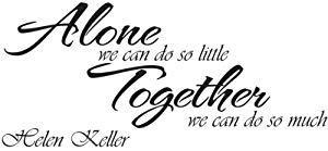 Helen Keller - Alone we can do so little. Together we can do so much