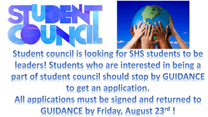 Student council is looking for SHS students to be leaders! Students who are interested in being a part of student council should stop by GUIDANCE to get an application.  All applications must be signed and returned to  GUIDANCE by Friday, August 23rd!