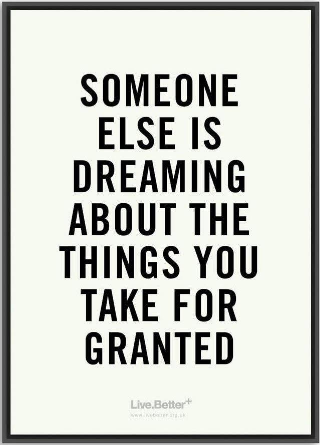 someone else is dreaming about the things you take for granted
