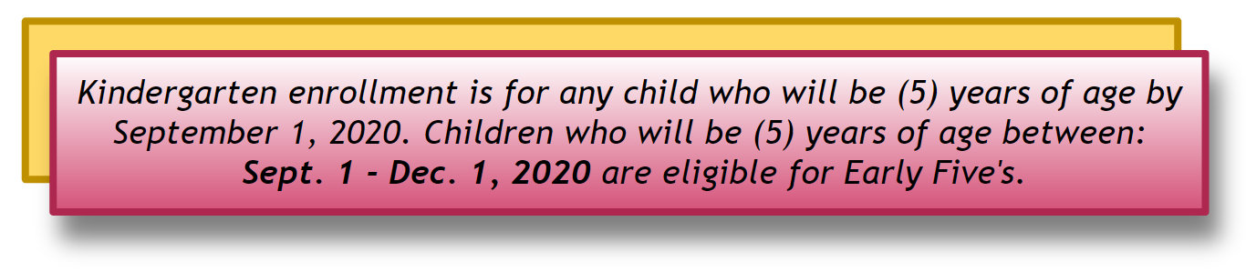 Kindergarten enrollment is for any child who will be (5) years of age by September 1, 2020. Children who will be (5) years of age between:  Sept. 1 - Dec. 1, 2020 are eligible for Early Five's.