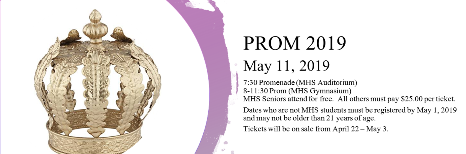 PROM 2019 May 11, 2019 7:30 Promenade (MHS Auditorium)8-11:30 Prom (MHS Gymnasium)MHS Seniors attend for free.  All others must pay $25.00 per ticket. Dates who are not MHS students must be registered by May 1, 2019 and may not be older than 21 years of age. Tickets will be on sale from April 22 – May 3.