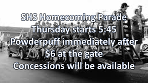 SHS Homecoming Parade  Thursday starts 5:45 Powderpuff immediately after  $6 at the gate Concessions will be available