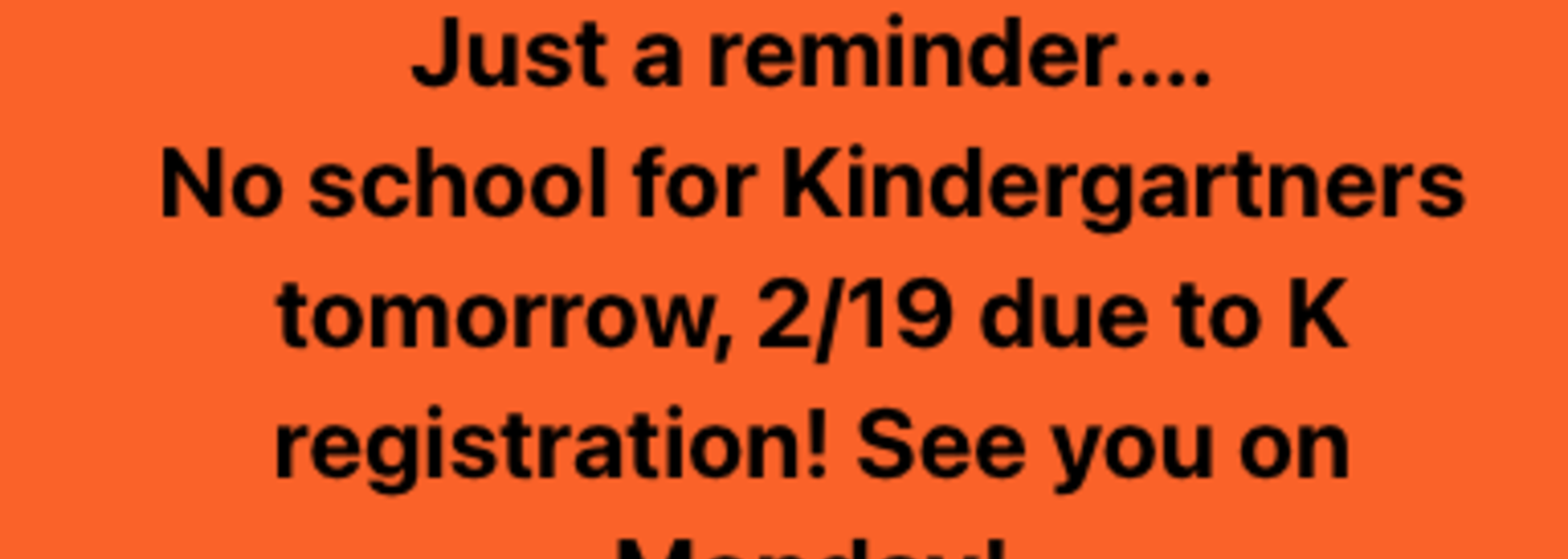 Just a reminder.... No school for Kindergartners tomorrow, 2/19 due to K registration! See you on Monday!