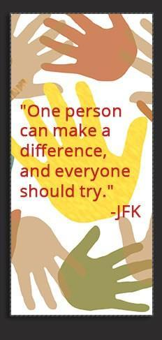 'One person can make a difference, and everyone should try.' -John F. Kennedy