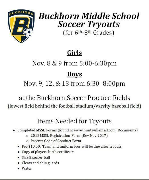 Buckhorn Middle School Soccer Tryouts (for 6th-8th Grades) Girls- November 8 & 9 from 5:00pm until 6:30pm Boys- November 9, 12, & 13 from 6:30pm until 8:00pm at the Buckhorn Soccer Practice Fields (lowest field behind the football stadium/varsity baseball field)  Items needed for tryouts: Completed MSSL Forms (found at www.huntsvillemssl.com Documents) 2018 MSSL Registration Form (Rev Nov 2017) Parents Code of Conduct Form Fee $10. Team uniform fees will be due after tryouts. Copy of player's birth certificate Size 5 soccer ball Cleats and shin guards Water If you have any questions, please contact Clint Dozier dozier@att.net