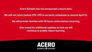 Acero Schools has not announced a return date. We will not return before CPS. CPS is currently scheduled to resume April 21. We will provide families with 48 hours notice before returning. Stay tuned for additional updates on how we will continue to enable robust learning.
