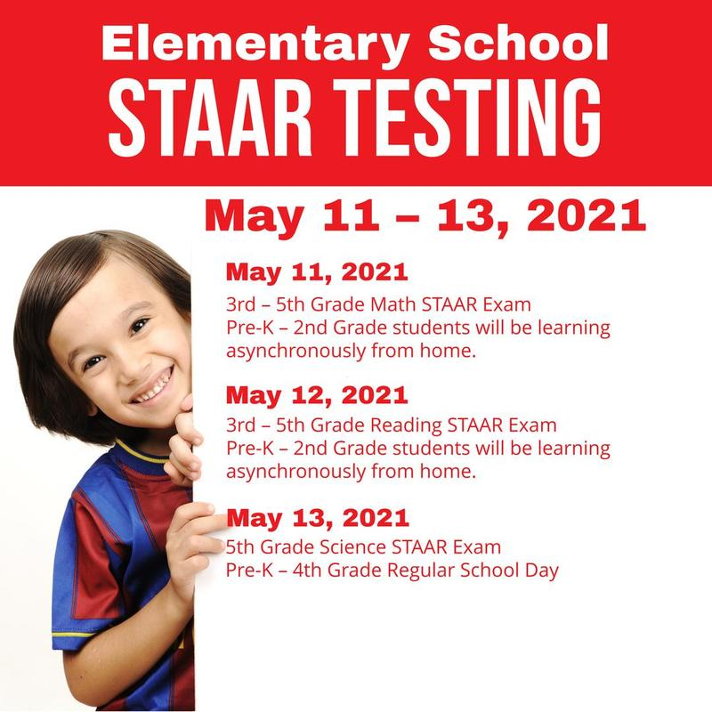 Elementary School STAAR Testing May 11 – 13, 2021  May 11, 2021 3rd – 5th Grade Math STAAR Exam Pre-K – 2nd Grade students will be learning asynchronously from home.  May 12, 2021 3rd – 5th Grade Reading STAAR Exam Pre-K – 2nd Grade students will be learning asynchronously from home.  May 13, 2021 5th Grade Science STAAR Exam Pre-K – 4th Grade Regular School Day  Campuses will communicate with students on what day(s) to report for testing.