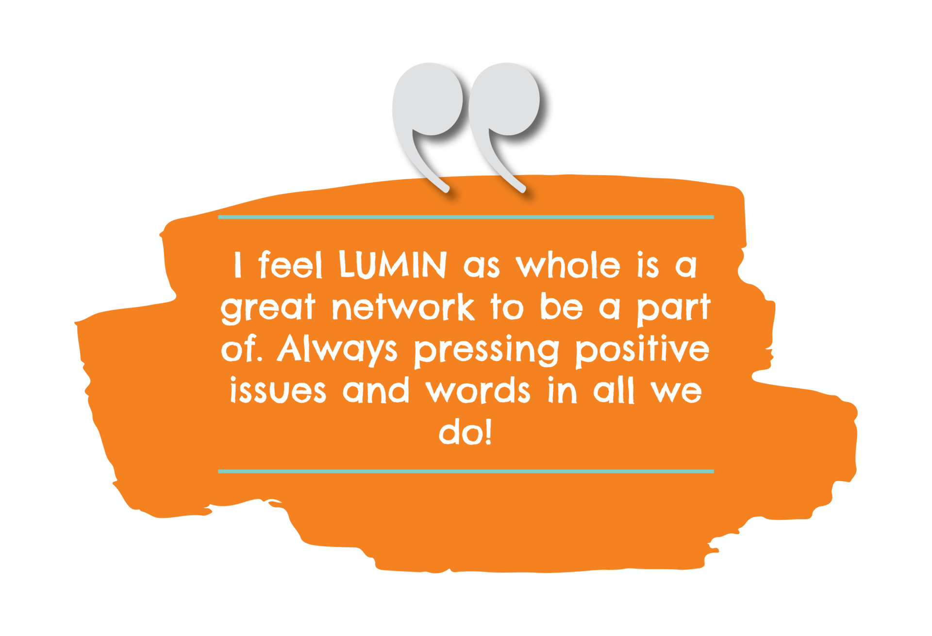feel LUMIN as whole is a great network to be a part of. Always pressing positive issues and words in all we do!