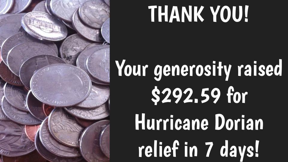 THANK YOU!  Your generosity raised $292.59 for Hurricane Dorian relief in only 7 days!