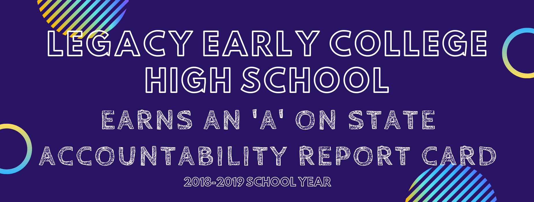 LEGACY EARLY COLLEGE HIGH SCHOOL EARNED AN 'A' RATING ON STATE ACCOUNTABILITY REPORT CARD FOR THE 2018-2019 SCHOOL YEAR