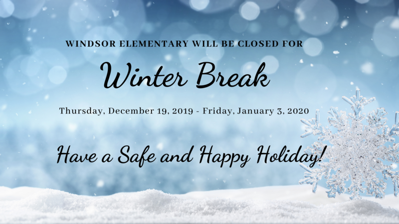 Windsor Elementary will be closed Thursday, December 19, 2019 through January 3, 2020.  Have a Safe and Happy Holiday!