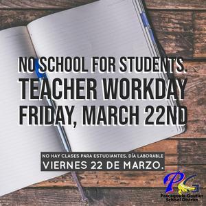 No school for students, Teacher Workday Friday, March 22ndNo hay clases para estudiantes, día laborable viernes 22 de marzo.