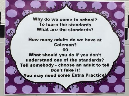 Why do we come to school? To learn the standards.  What are the standards? How many adults do we have at Coleman? 60 What should you do if you don't understand one of the standards? Tell somebody - choose an adult to tell.  Don't fake it! You may need some Extra Practice!