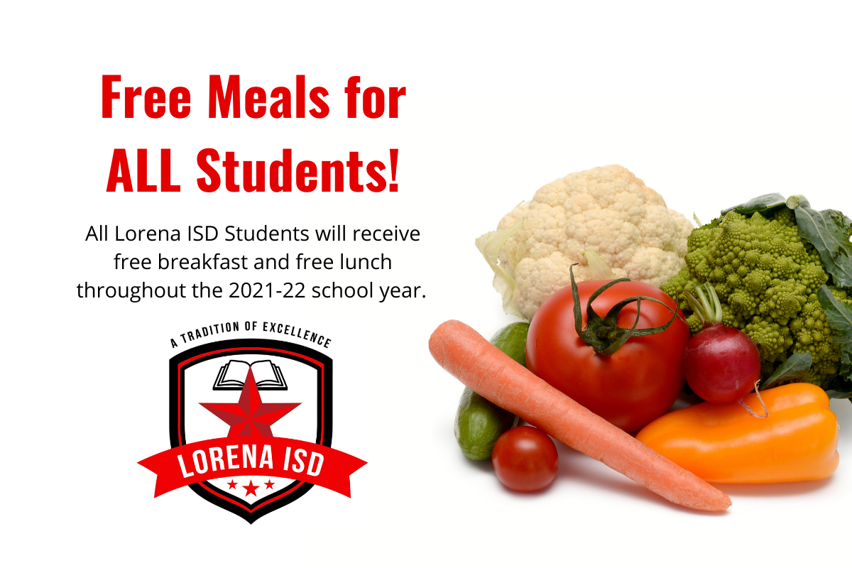 Free breakfast and free lunch for all Lorena ISD students for the 2021-22 school year.