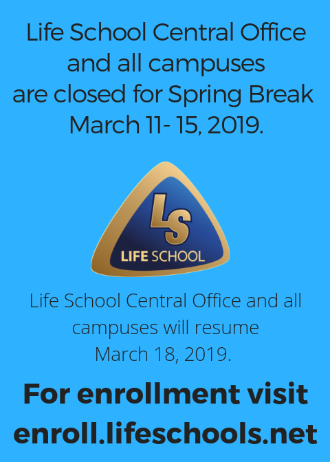 Picture stating Life School Central Office and all campuses are closed for Spring Break March 11- 15, 2019. Life School Central Office and all campuses will resume March 18, 2019 with Life School logo.
