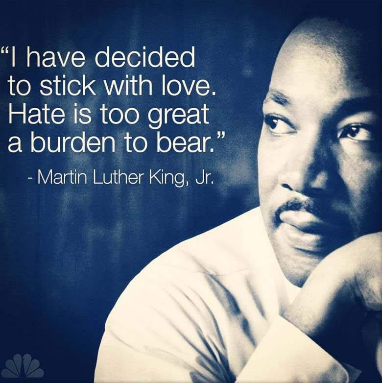 """I have decided to stick with love. Hate is too great a burden to bear."" -Martin Luther King, Jr."