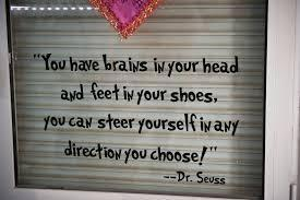 Picture of quote from Dr. Suess. 'You have brains in your head and feet in your shoes, you can steer yourself in any direction you choose!'